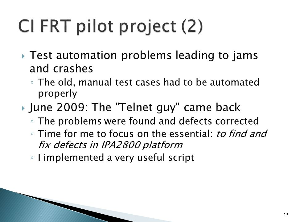Test automation problems leading to jams and crashes The old, manual test cases had to be automated properly June 2009: The Telnet guy came back The problems were found and defects corrected Time for me to focus on the essential: to find and fix defects in IPA2800 platform I implemented a very useful script 15