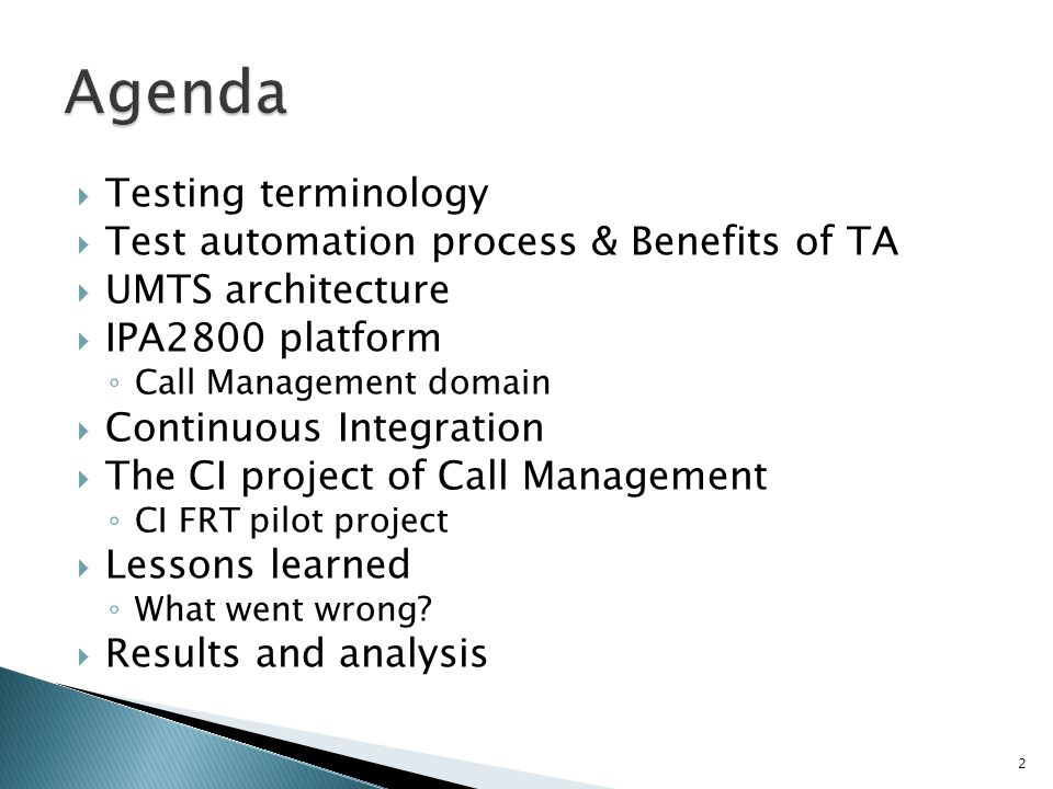 Testing terminology Test automation process & Benefits of TA UMTS architecture IPA2800 platform Call Management domain Continuous Integration The CI project of Call Management CI FRT pilot project Lessons learned What went wrong.