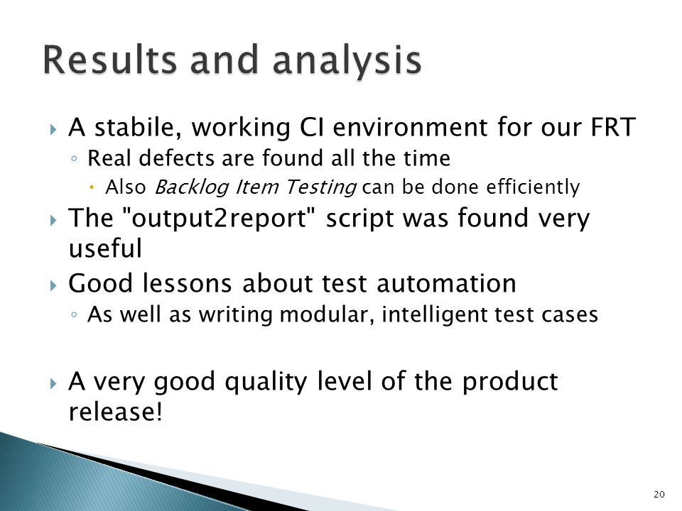 A stabile, working CI environment for our FRT Real defects are found all the time Also Backlog Item Testing can be done efficiently The output2report script was found very useful Good lessons about test automation As well as writing modular, intelligent test cases A very good quality level of the product release.