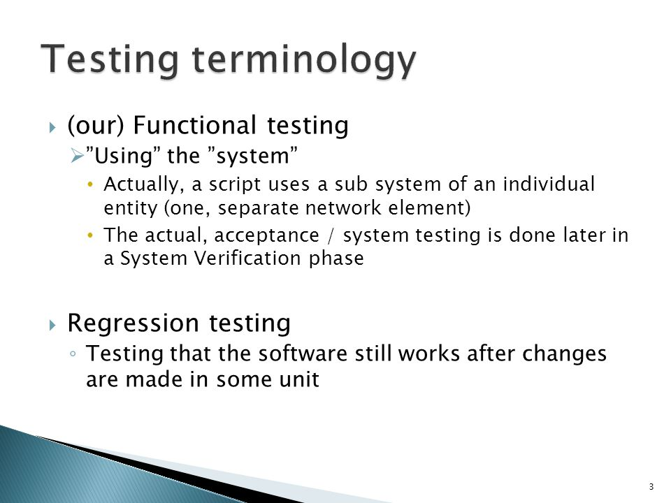 (our) Functional testing Using the system Actually, a script uses a sub system of an individual entity (one, separate network element) The actual, acceptance / system testing is done later in a System Verification phase Regression testing Testing that the software still works after changes are made in some unit 3