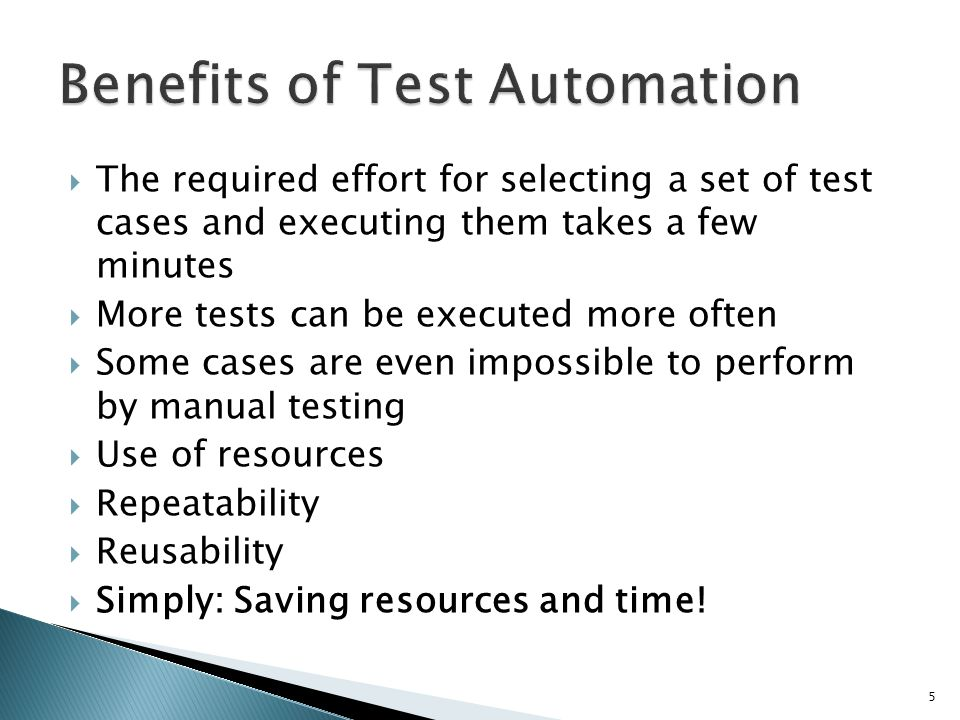 The required effort for selecting a set of test cases and executing them takes a few minutes More tests can be executed more often Some cases are even impossible to perform by manual testing Use of resources Repeatability Reusability Simply: Saving resources and time.