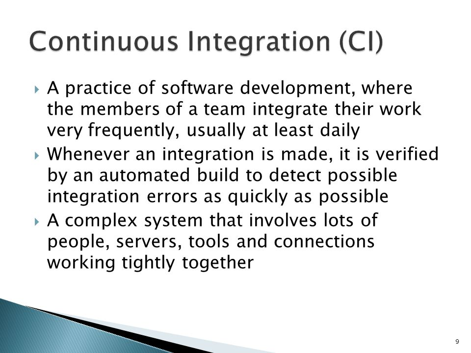 A practice of software development, where the members of a team integrate their work very frequently, usually at least daily Whenever an integration is made, it is verified by an automated build to detect possible integration errors as quickly as possible A complex system that involves lots of people, servers, tools and connections working tightly together 9