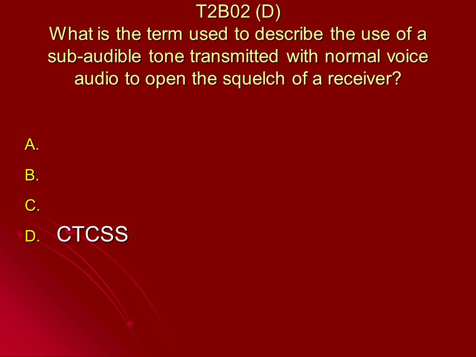 T2B02 (D) What is the term used to describe the use of a sub-audible tone transmitted with normal voice audio to open the squelch of a receiver.
