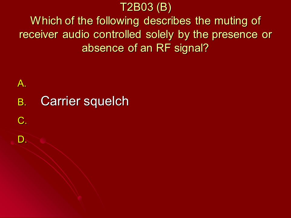 T2B03 (B) Which of the following describes the muting of receiver audio controlled solely by the presence or absence of an RF signal.