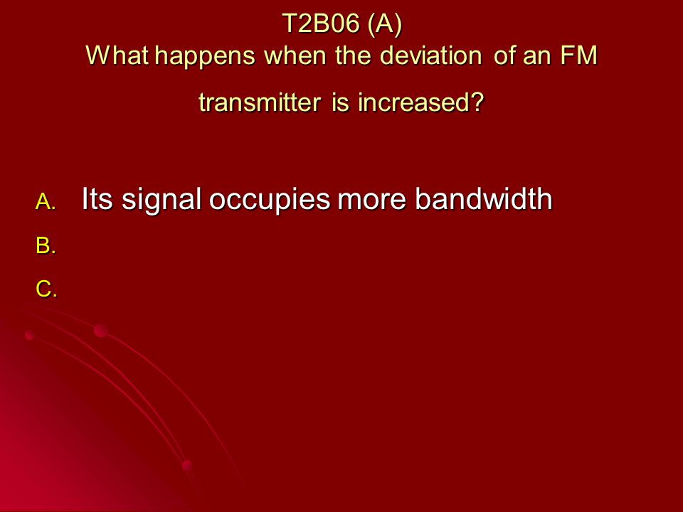 T2B06 (A) What happens when the deviation of an FM transmitter is increased.