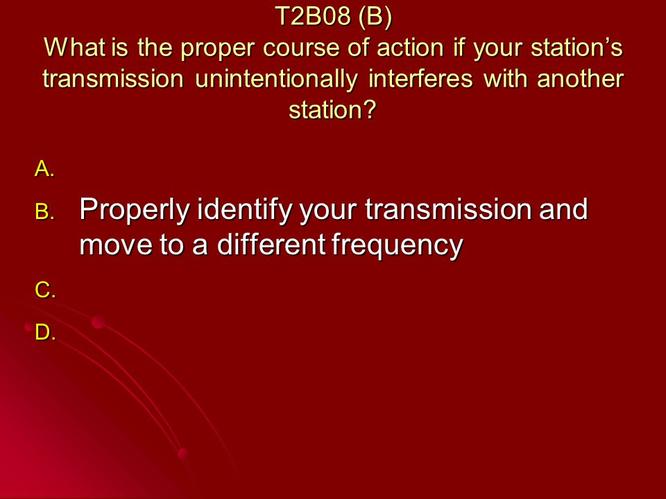 T2B08 (B) What is the proper course of action if your stations transmission unintentionally interferes with another station.