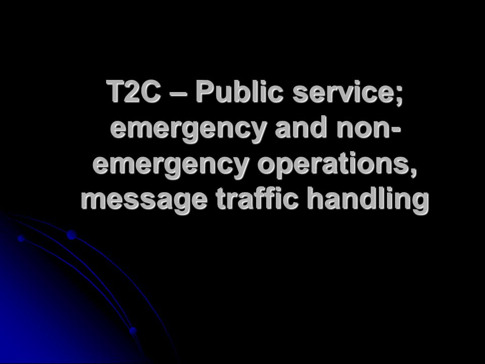 T2C – Public service; emergency and non- emergency operations, message traffic handling