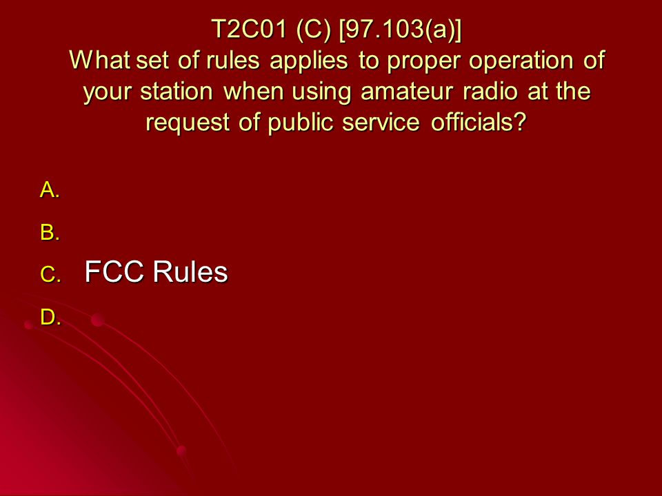 T2C01 (C) [97.103(a)] What set of rules applies to proper operation of your station when using amateur radio at the request of public service officials.