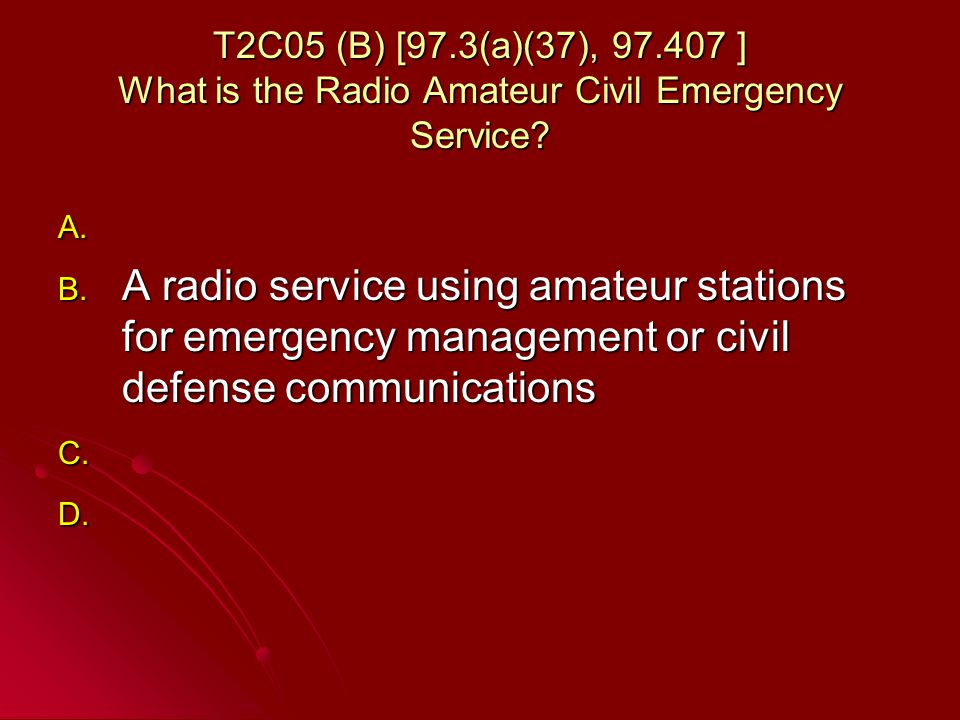 T2C05 (B) [97.3(a)(37), 97.407 ] What is the Radio Amateur Civil Emergency Service.