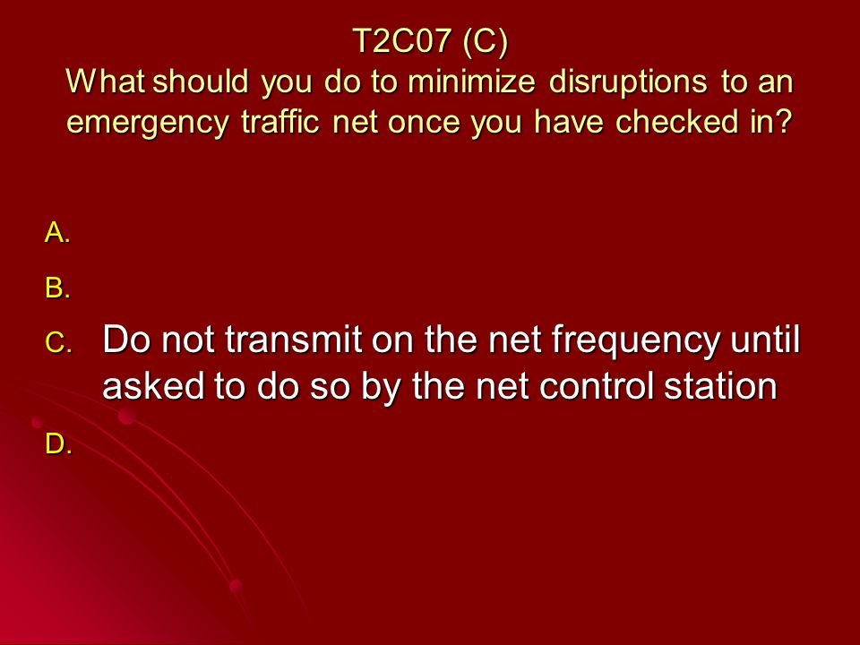 T2C07 (C) What should you do to minimize disruptions to an emergency traffic net once you have checked in.