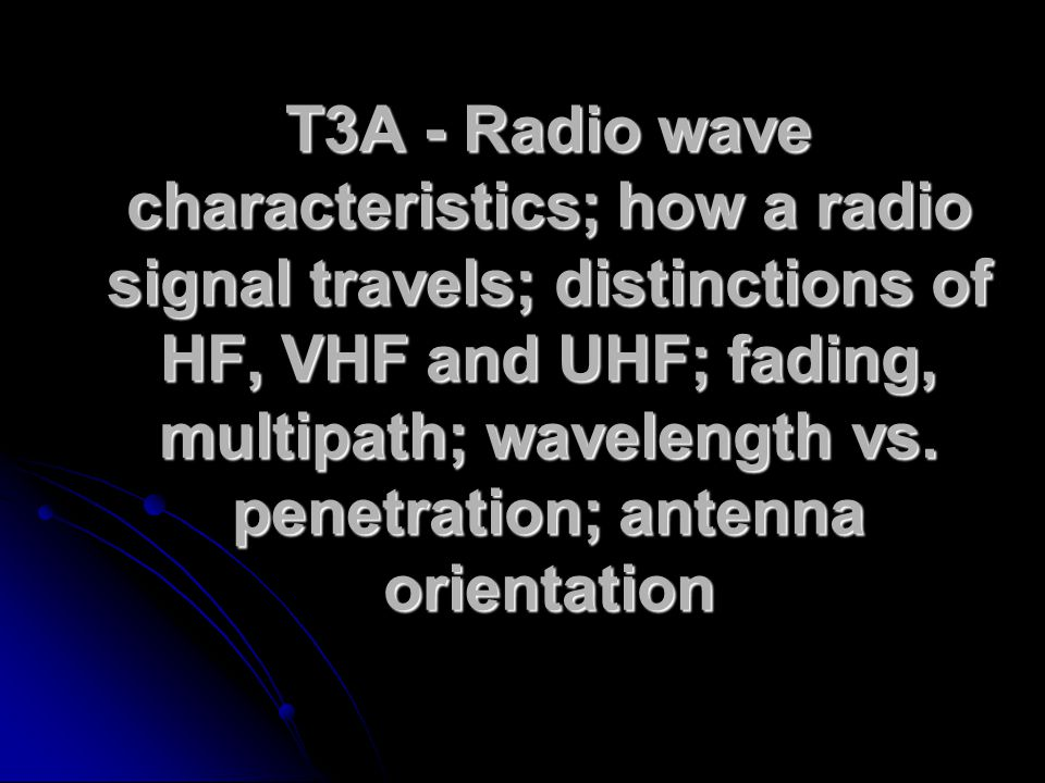 T3A - Radio wave characteristics; how a radio signal travels; distinctions of HF, VHF and UHF; fading, multipath; wavelength vs.