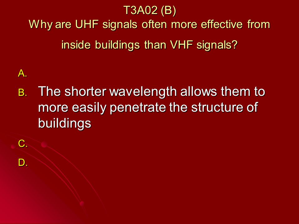 T3A02 (B) Why are UHF signals often more effective from inside buildings than VHF signals.
