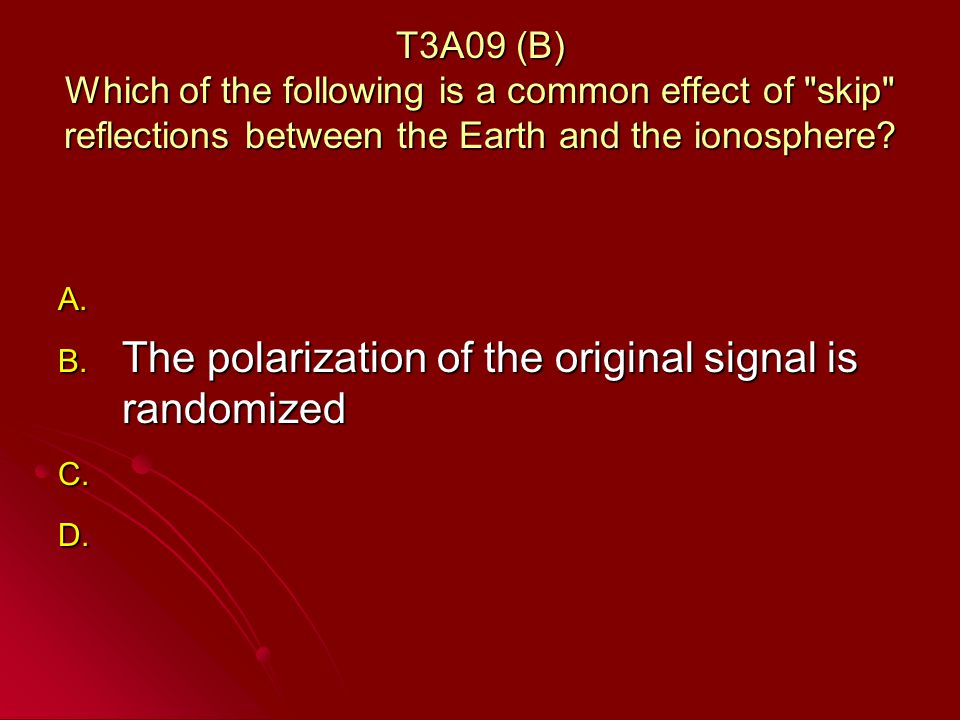T3A09 (B) Which of the following is a common effect of skip reflections between the Earth and the ionosphere.