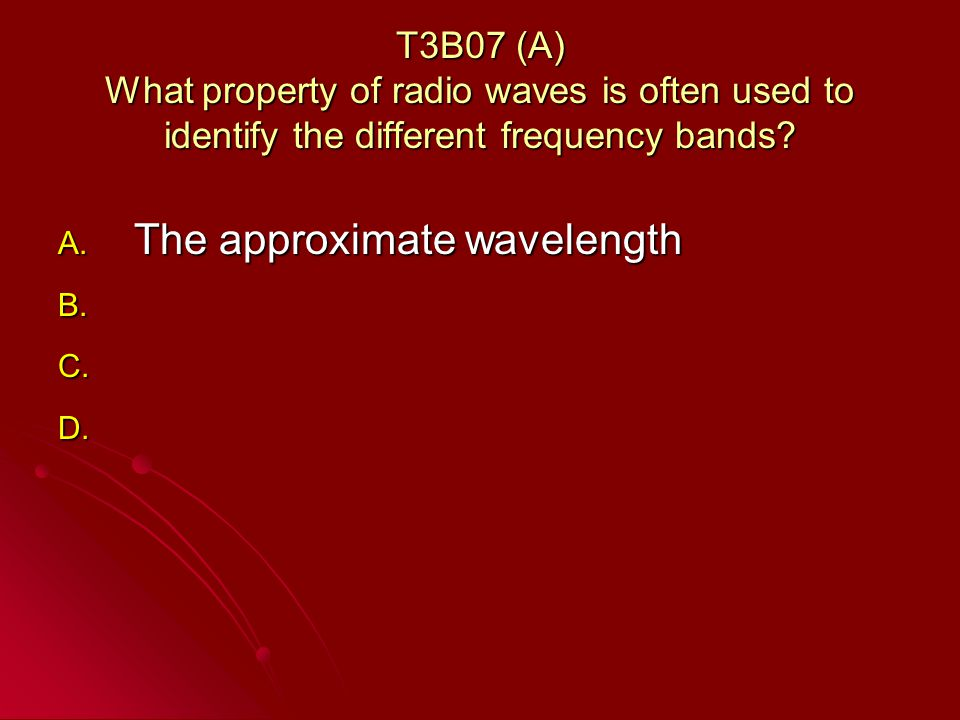 T3B07 (A) What property of radio waves is often used to identify the different frequency bands.