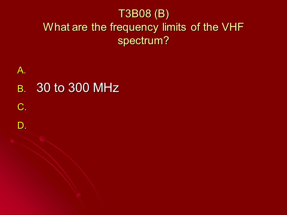 T3B08 (B) What are the frequency limits of the VHF spectrum A. A. B. 30 to 300 MHz C. C. D. D.