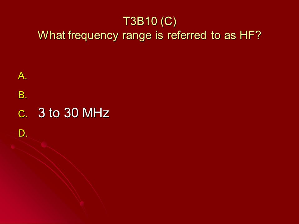 T3B10 (C) What frequency range is referred to as HF A. A. B. B. C. 3 to 30 MHz D. D.