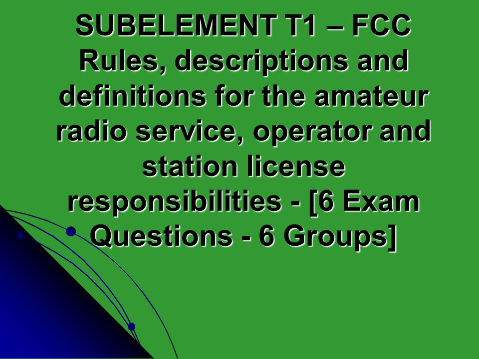 SUBELEMENT T1 – FCC Rules, descriptions and definitions for the amateur radio service, operator and station license responsibilities - [6 Exam Questions - 6 Groups]