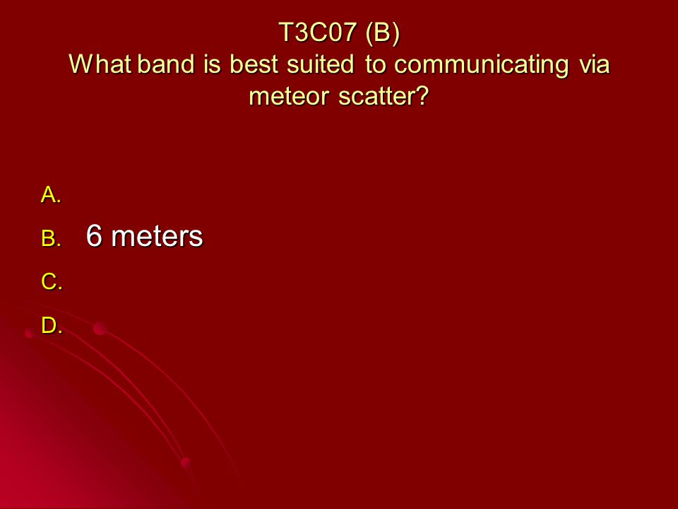 T3C07 (B) What band is best suited to communicating via meteor scatter.