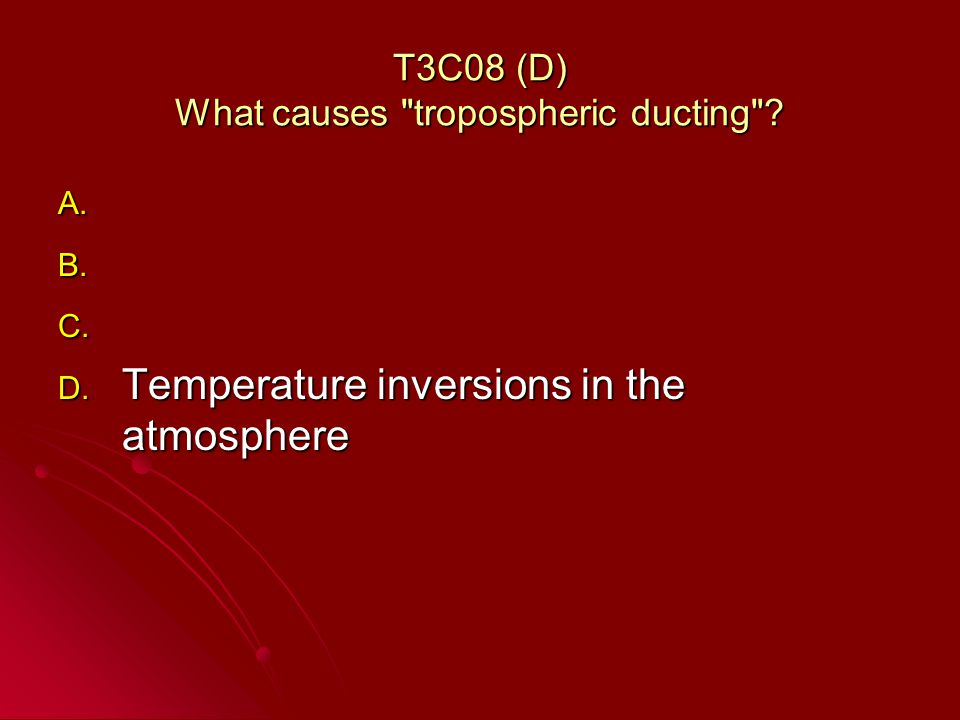 T3C08 (D) What causes tropospheric ducting . A. A.