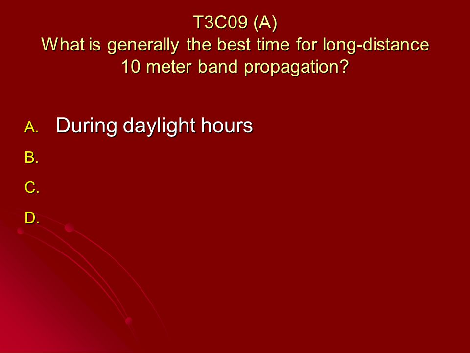 T3C09 (A) What is generally the best time for long-distance 10 meter band propagation.