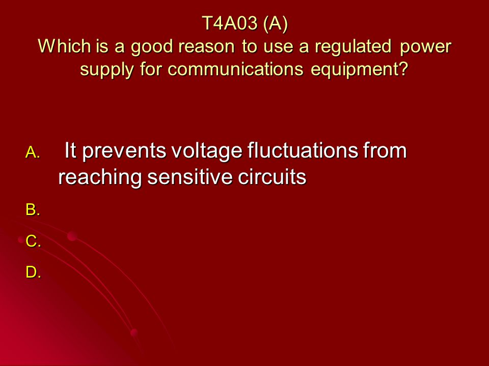 T4A03 (A) Which is a good reason to use a regulated power supply for communications equipment.