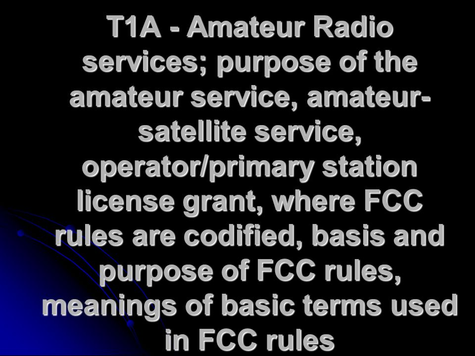 T1A - Amateur Radio services; purpose of the amateur service, amateur- satellite service, operator/primary station license grant, where FCC rules are codified, basis and purpose of FCC rules, meanings of basic terms used in FCC rules