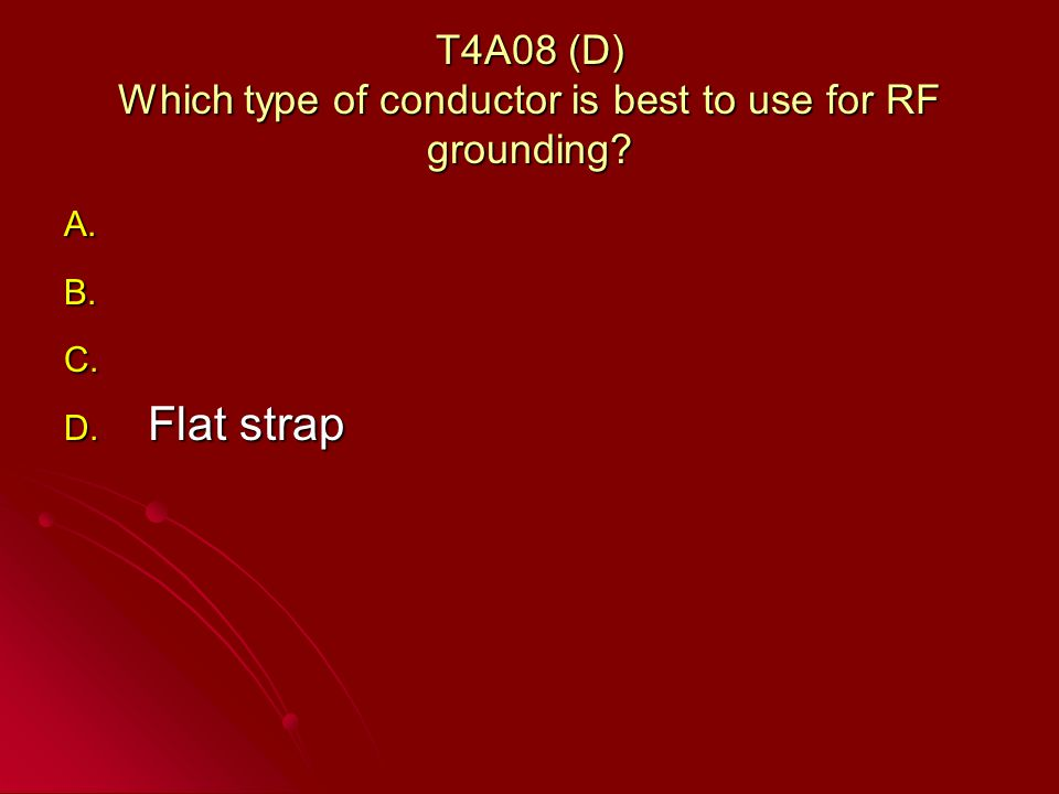 T4A08 (D) Which type of conductor is best to use for RF grounding A. A. B. B. C. C. D. Flat strap