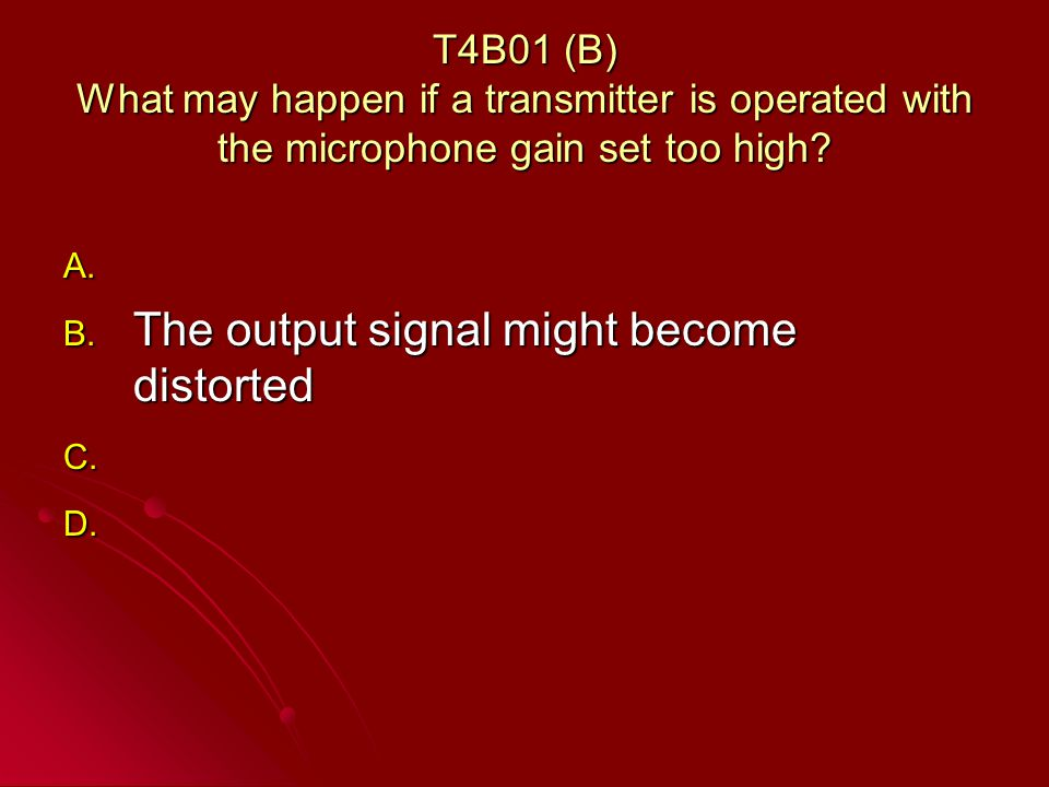 T4B01 (B) What may happen if a transmitter is operated with the microphone gain set too high.
