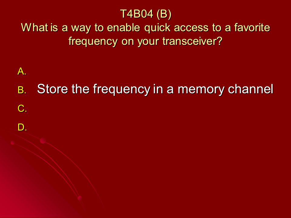 T4B04 (B) What is a way to enable quick access to a favorite frequency on your transceiver.