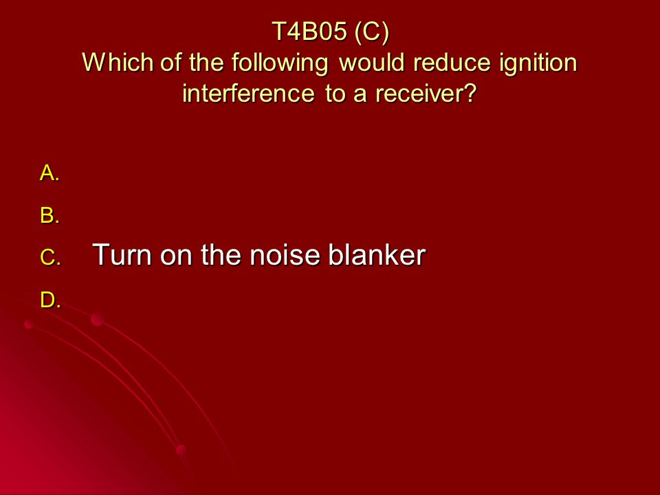 T4B05 (C) Which of the following would reduce ignition interference to a receiver.