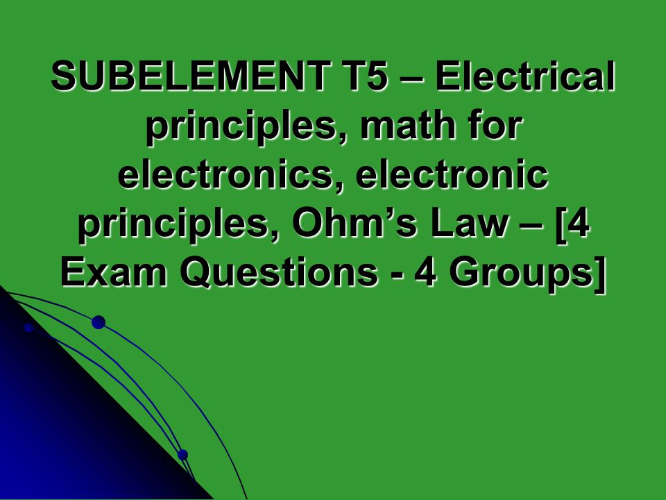 SUBELEMENT T5 – Electrical principles, math for electronics, electronic principles, Ohms Law – [4 Exam Questions - 4 Groups]