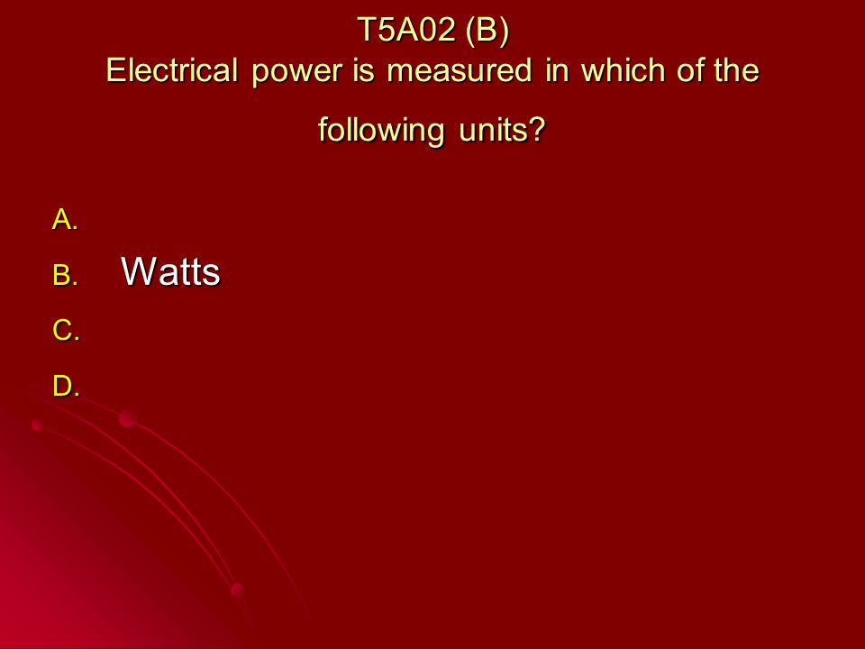 T5A02 (B) Electrical power is measured in which of the following units A. A. B. Watts C. C. D. D.