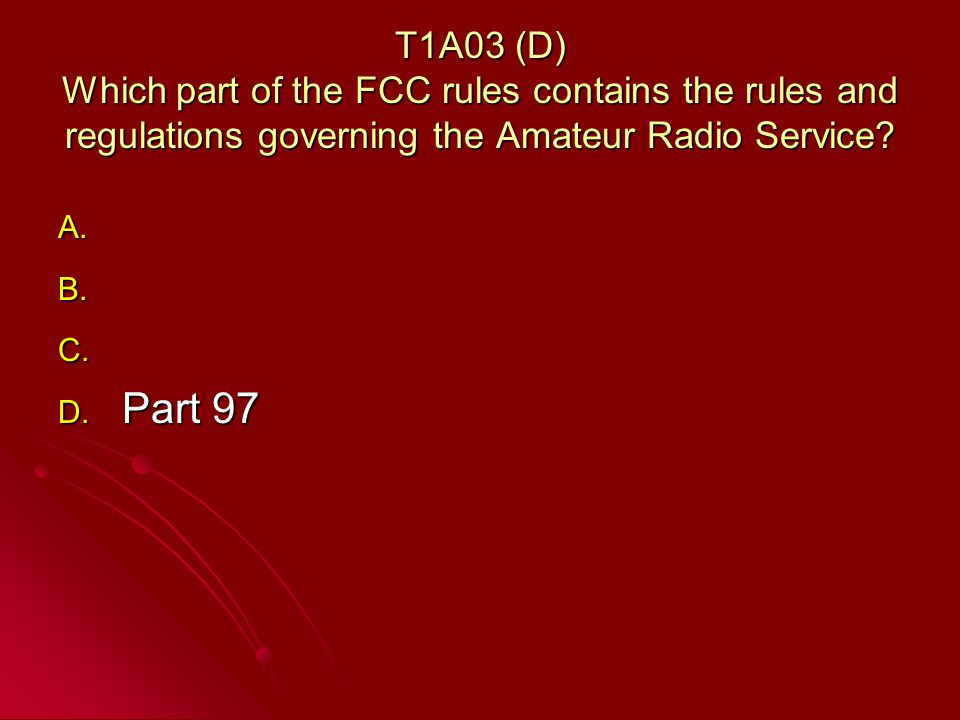 T1A03 (D) Which part of the FCC rules contains the rules and regulations governing the Amateur Radio Service.