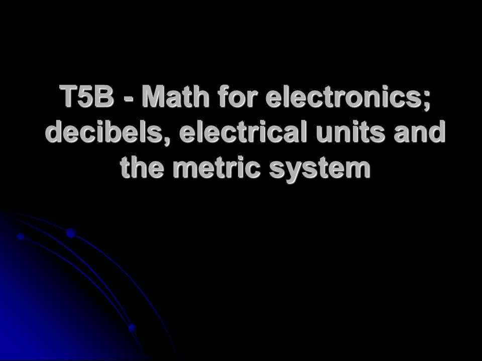 T5B - Math for electronics; decibels, electrical units and the metric system