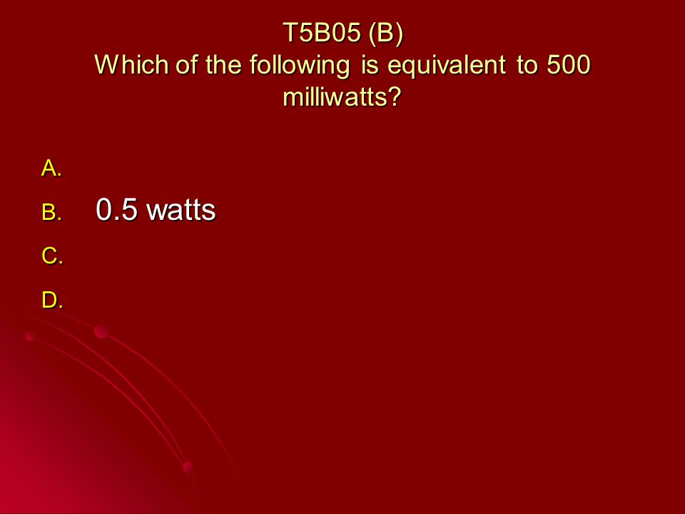 T5B05 (B) Which of the following is equivalent to 500 milliwatts A. A. B. 0.5 watts C. C. D. D.