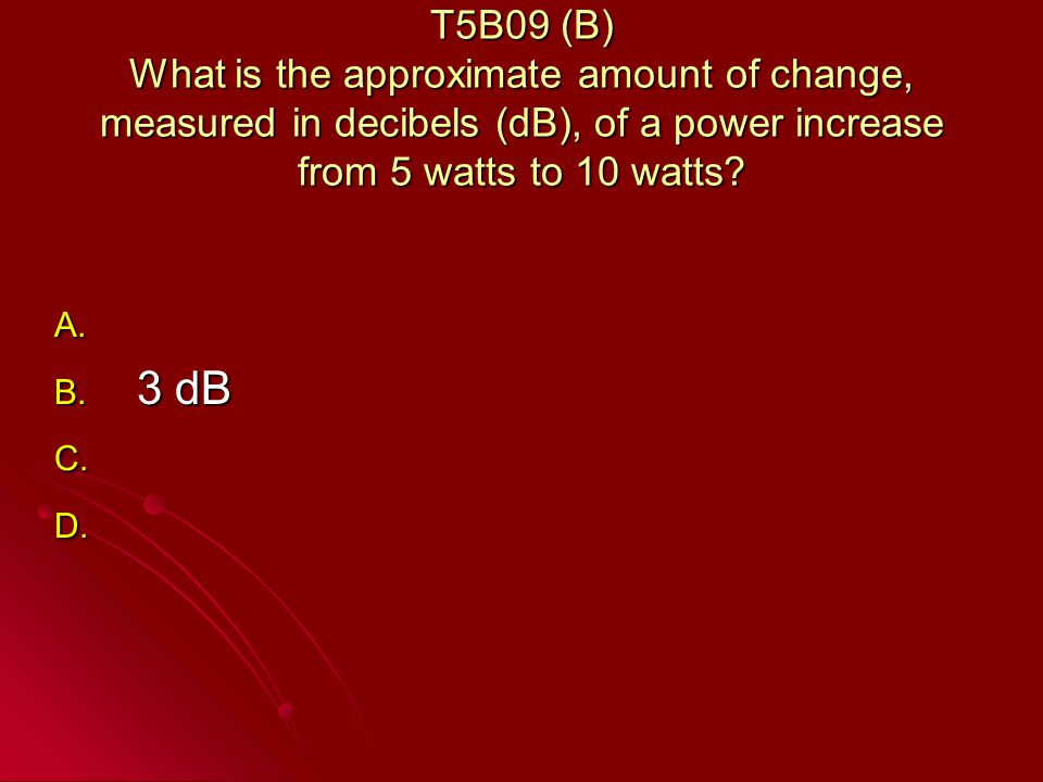 T5B09 (B) What is the approximate amount of change, measured in decibels (dB), of a power increase from 5 watts to 10 watts.