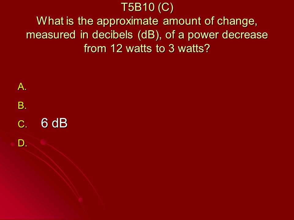 T5B10 (C) What is the approximate amount of change, measured in decibels (dB), of a power decrease from 12 watts to 3 watts.