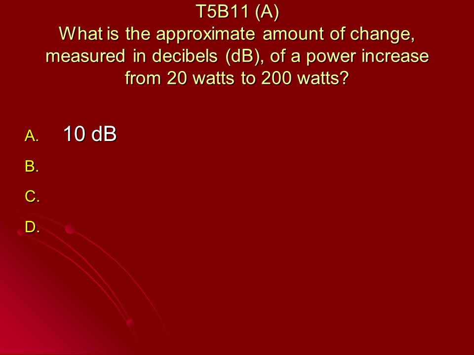 T5B11 (A) What is the approximate amount of change, measured in decibels (dB), of a power increase from 20 watts to 200 watts.