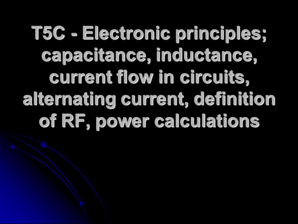 T5C - Electronic principles; capacitance, inductance, current flow in circuits, alternating current, definition of RF, power calculations
