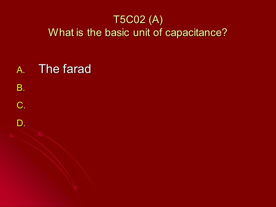 T5C02 (A) What is the basic unit of capacitance A. The farad B. B. C. C. D. D.