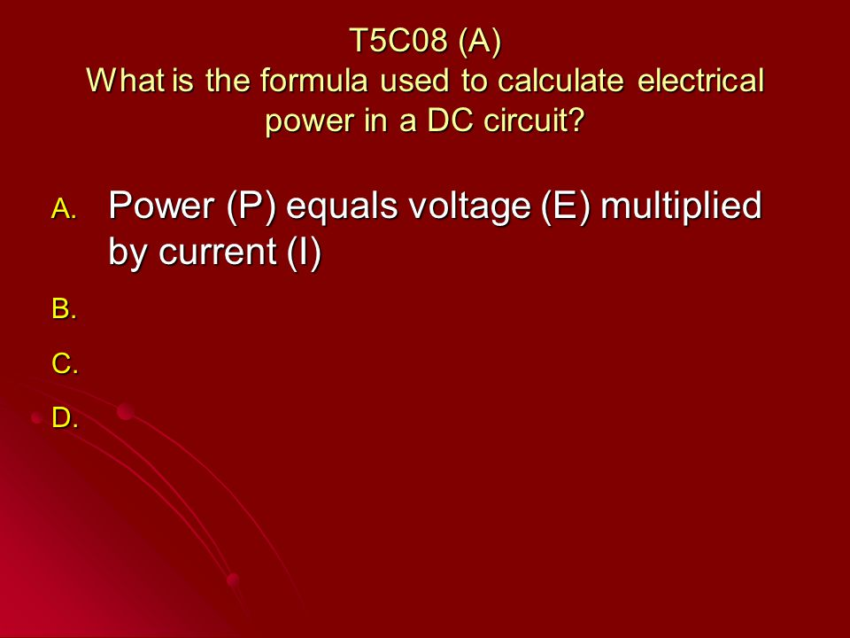 T5C08 (A) What is the formula used to calculate electrical power in a DC circuit.