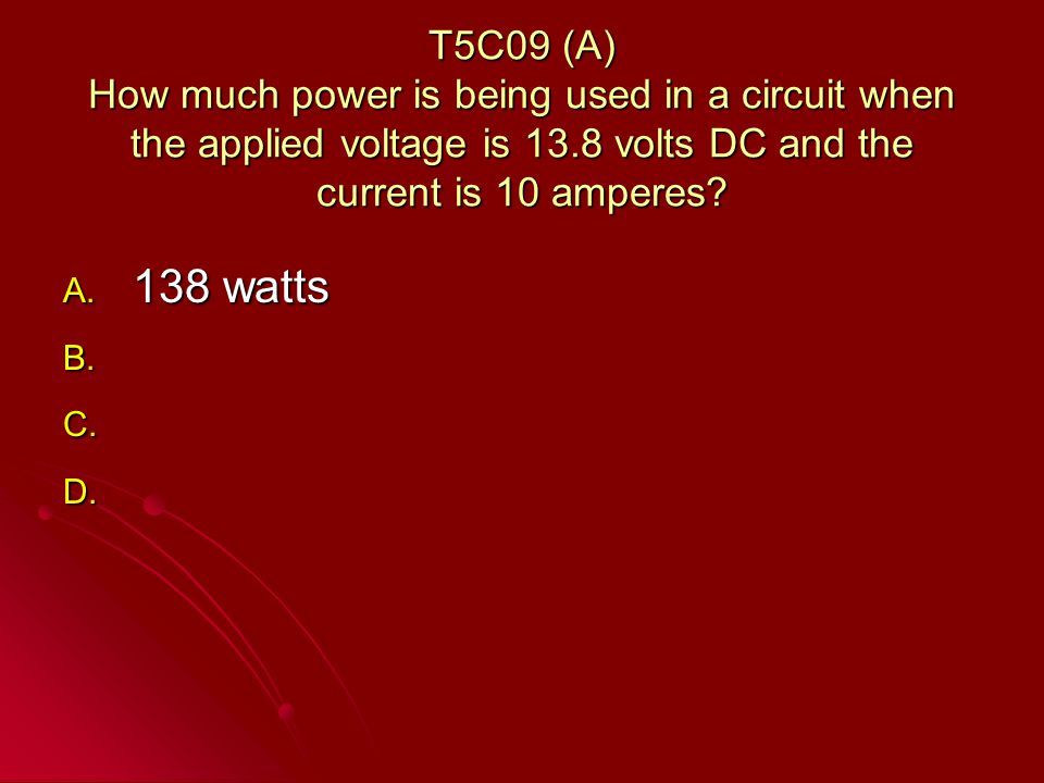 T5C09 (A) How much power is being used in a circuit when the applied voltage is 13.8 volts DC and the current is 10 amperes.