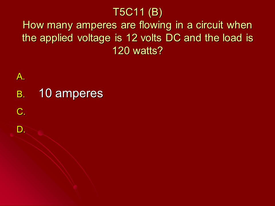 T5C11 (B) How many amperes are flowing in a circuit when the applied voltage is 12 volts DC and the load is 120 watts.