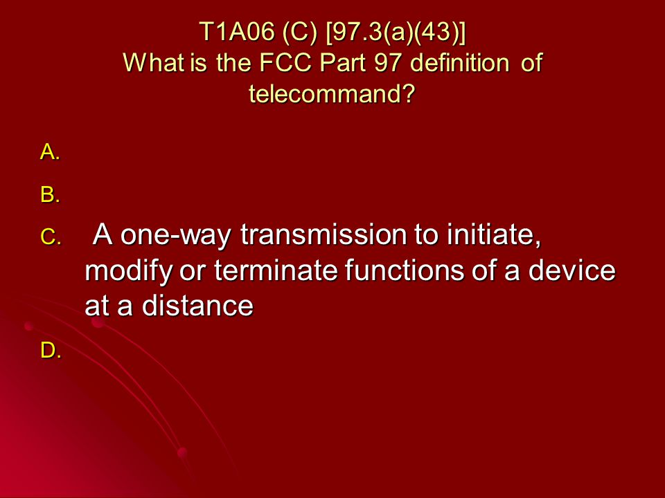 T1A06 (C) [97.3(a)(43)] What is the FCC Part 97 definition of telecommand.