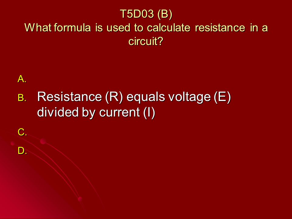 T5D03 (B) What formula is used to calculate resistance in a circuit.