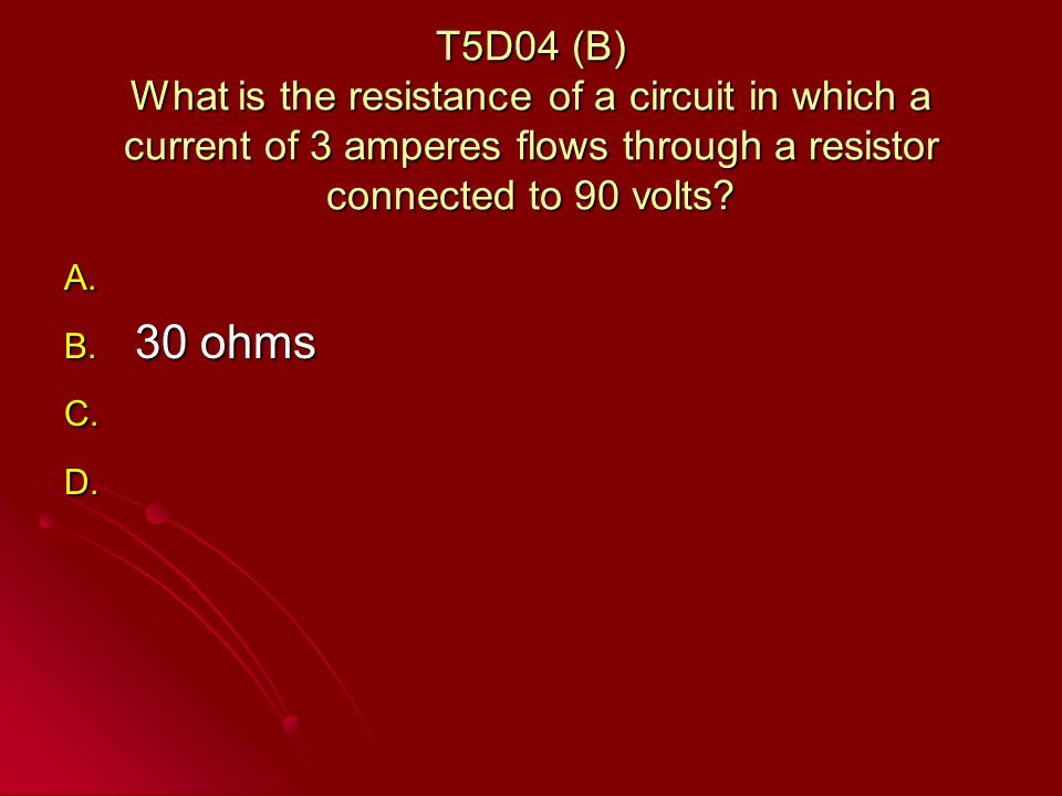 T5D04 (B) What is the resistance of a circuit in which a current of 3 amperes flows through a resistor connected to 90 volts.
