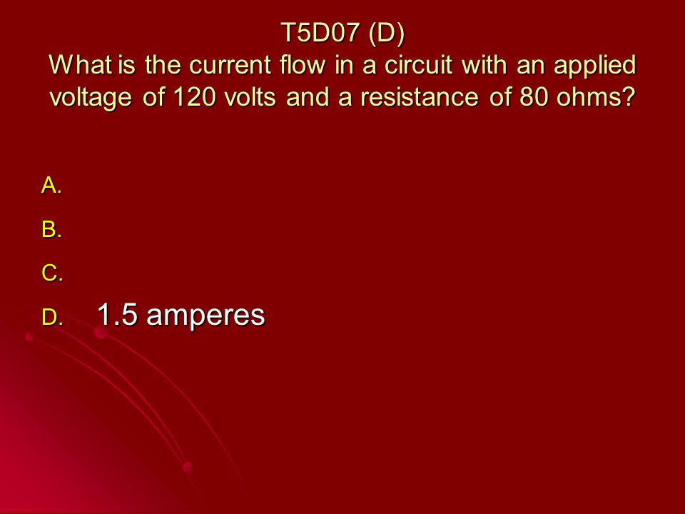 T5D07 (D) What is the current flow in a circuit with an applied voltage of 120 volts and a resistance of 80 ohms.