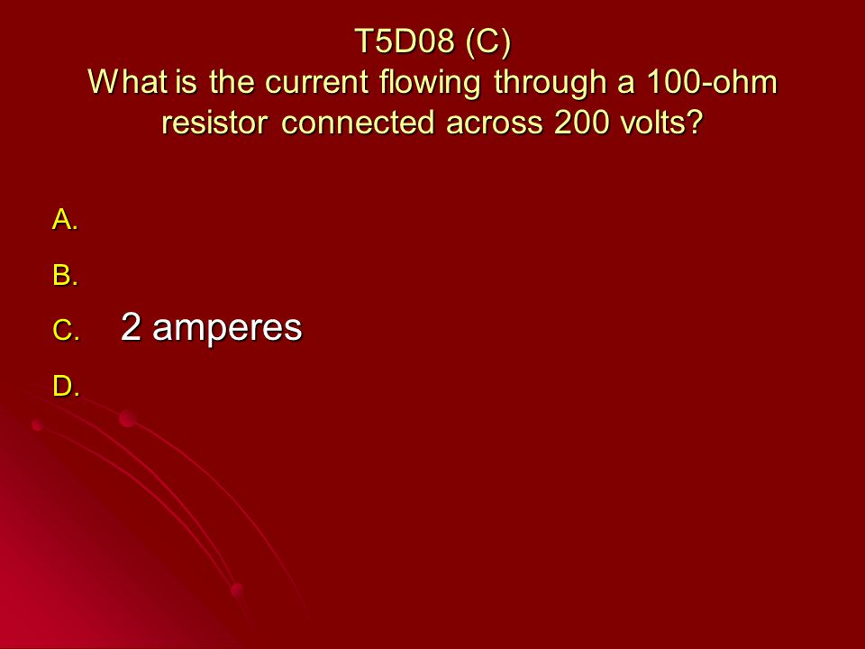 T5D08 (C) What is the current flowing through a 100-ohm resistor connected across 200 volts.