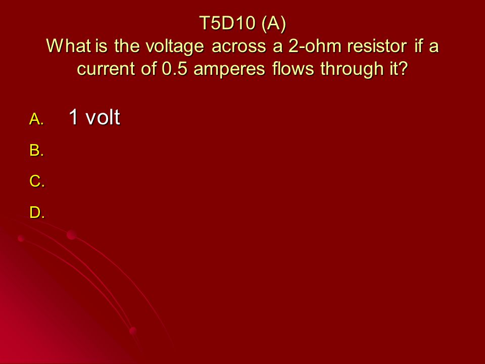 T5D10 (A) What is the voltage across a 2-ohm resistor if a current of 0.5 amperes flows through it.