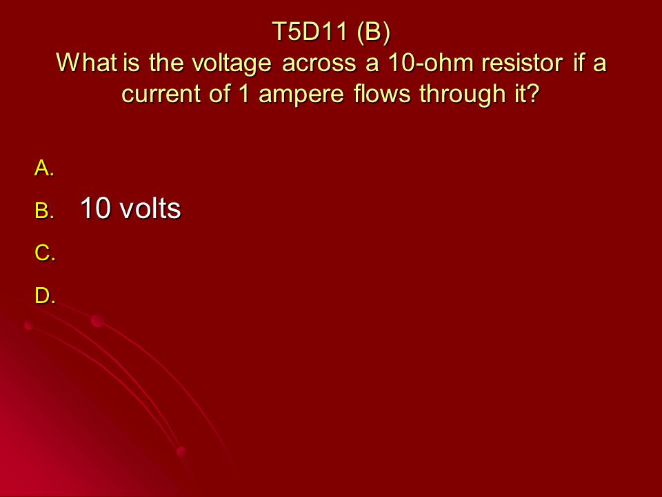 T5D11 (B) What is the voltage across a 10-ohm resistor if a current of 1 ampere flows through it.